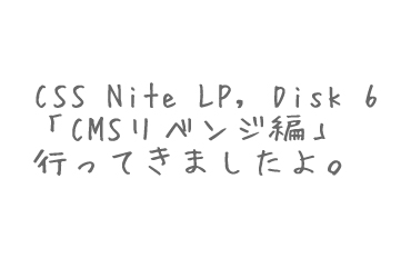 CSS Nite LP, Disk 6「CMSリベンジ編」行ってきたよ。